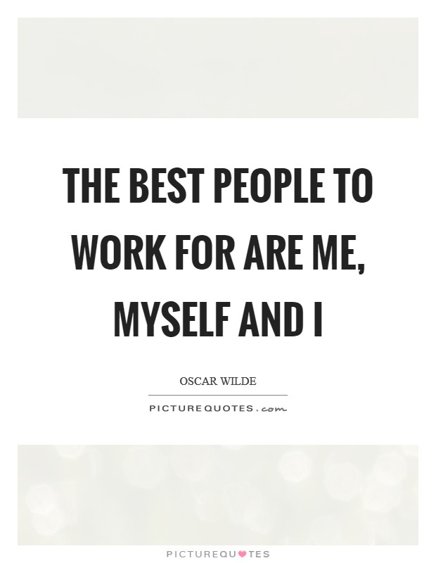 The best people to work for are me, myself and I Picture Quote #1
