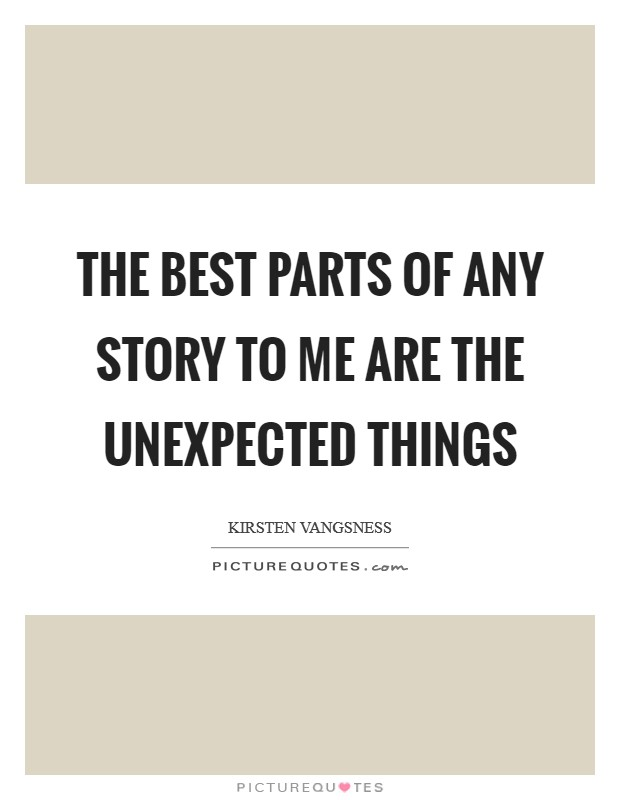 The best parts of any story to me are the unexpected things Picture Quote #1