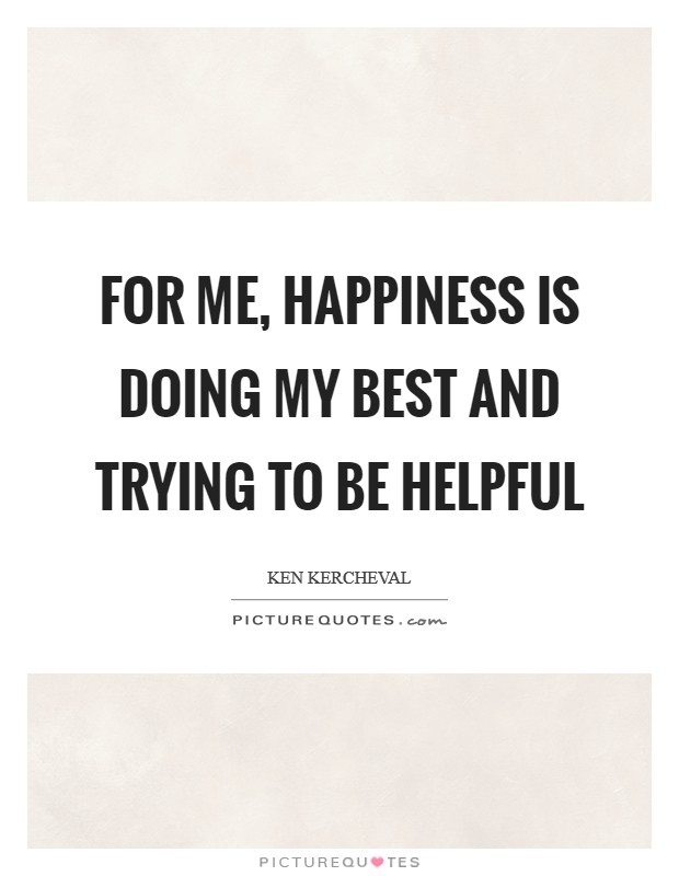 For me, happiness is doing my best and trying to be helpful Picture Quote #1
