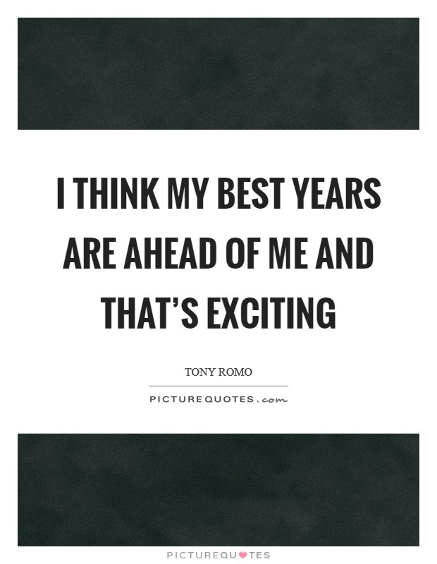 I think my best years are ahead of me and that's exciting Picture Quote #1
