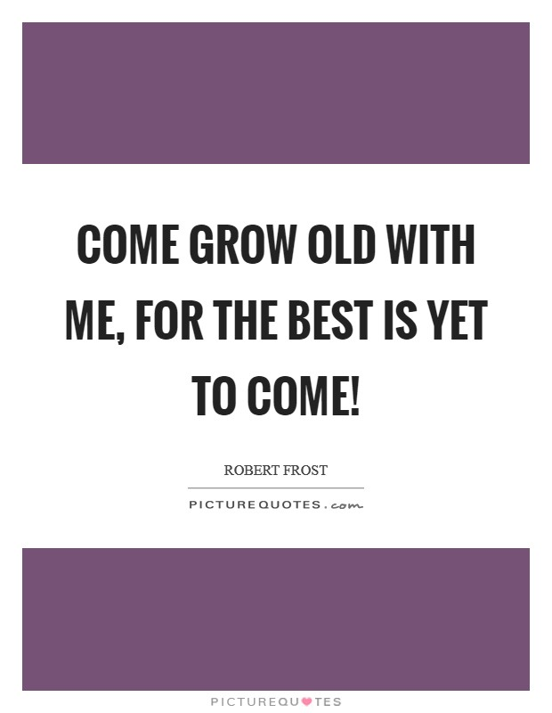Come grow old with me, for the best is yet to come! Picture Quote #1