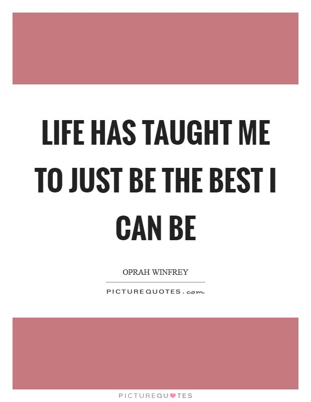 Life has taught me to just be the best I can be Picture Quote #1