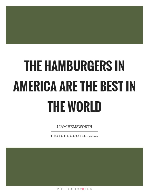 The hamburgers in America are the best in the world Picture Quote #1