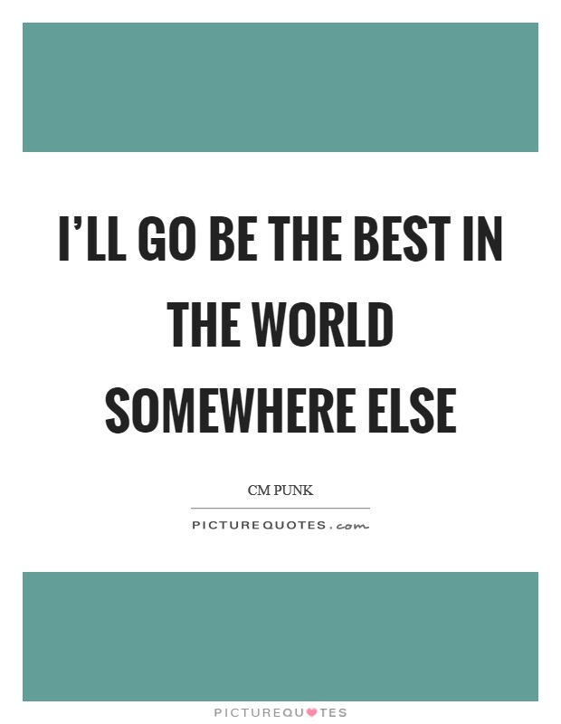 I'll go be the best in the world somewhere else Picture Quote #1