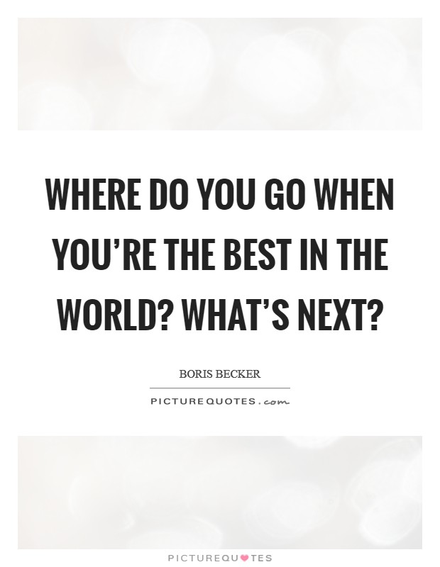 Where do you go when you're the best in the world? What's next? Picture Quote #1