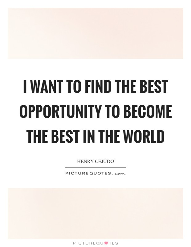 I want to find the best opportunity to become the best in the world Picture Quote #1