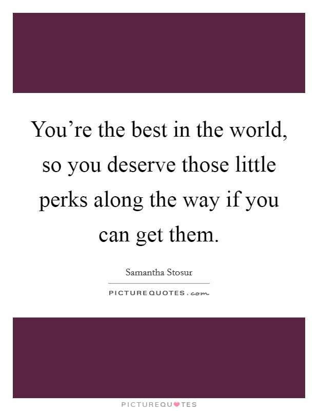 You're the best in the world, so you deserve those little perks along the way if you can get them Picture Quote #1