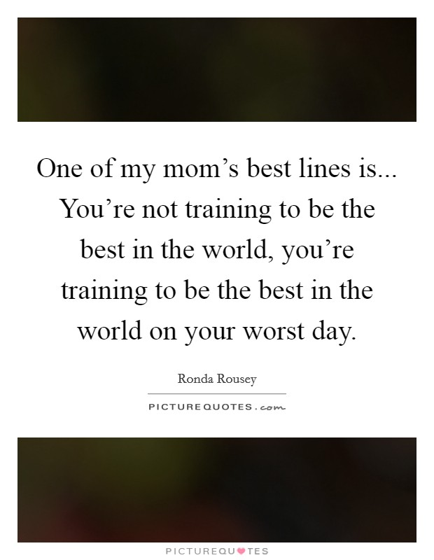 One of my mom's best lines is... You're not training to be the best in the world, you're training to be the best in the world on your worst day Picture Quote #1