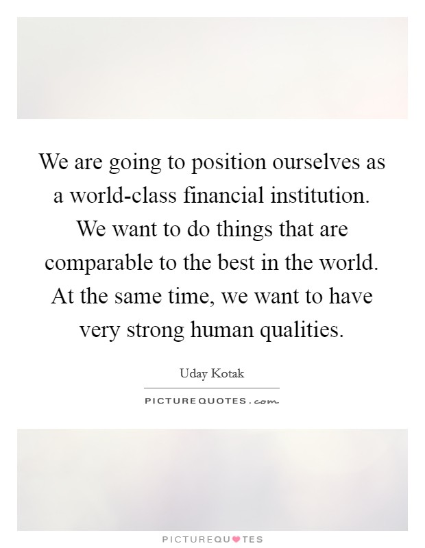 We are going to position ourselves as a world-class financial institution. We want to do things that are comparable to the best in the world. At the same time, we want to have very strong human qualities Picture Quote #1