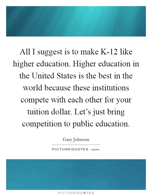 All I suggest is to make K-12 like higher education. Higher education in the United States is the best in the world because these institutions compete with each other for your tuition dollar. Let's just bring competition to public education Picture Quote #1