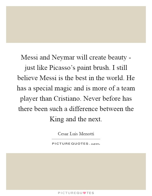 Messi and Neymar will create beauty - just like Picasso's paint brush. I still believe Messi is the best in the world. He has a special magic and is more of a team player than Cristiano. Never before has there been such a difference between the King and the next Picture Quote #1