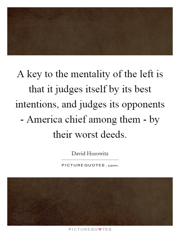 A key to the mentality of the left is that it judges itself by its best intentions, and judges its opponents - America chief among them - by their worst deeds Picture Quote #1