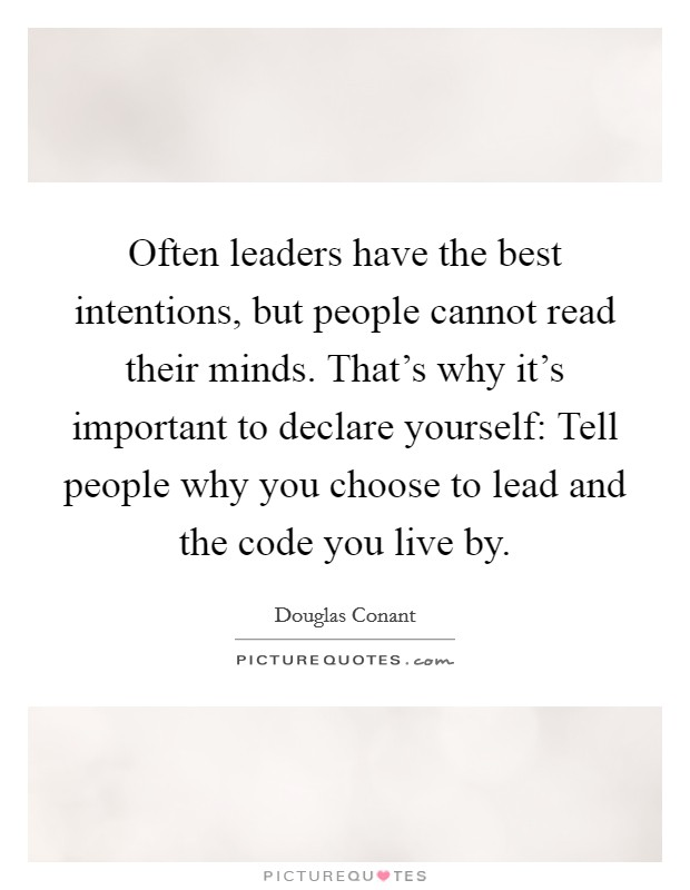 Often leaders have the best intentions, but people cannot read their minds. That's why it's important to declare yourself: Tell people why you choose to lead and the code you live by Picture Quote #1