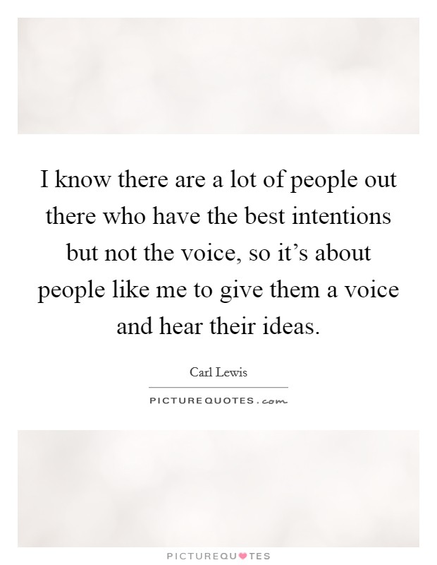I know there are a lot of people out there who have the best intentions but not the voice, so it's about people like me to give them a voice and hear their ideas Picture Quote #1