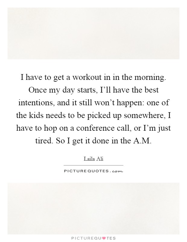 Morning Workout Quotes Gorgeous I Have To Get A Workout In In The Morningonce My Day Starts