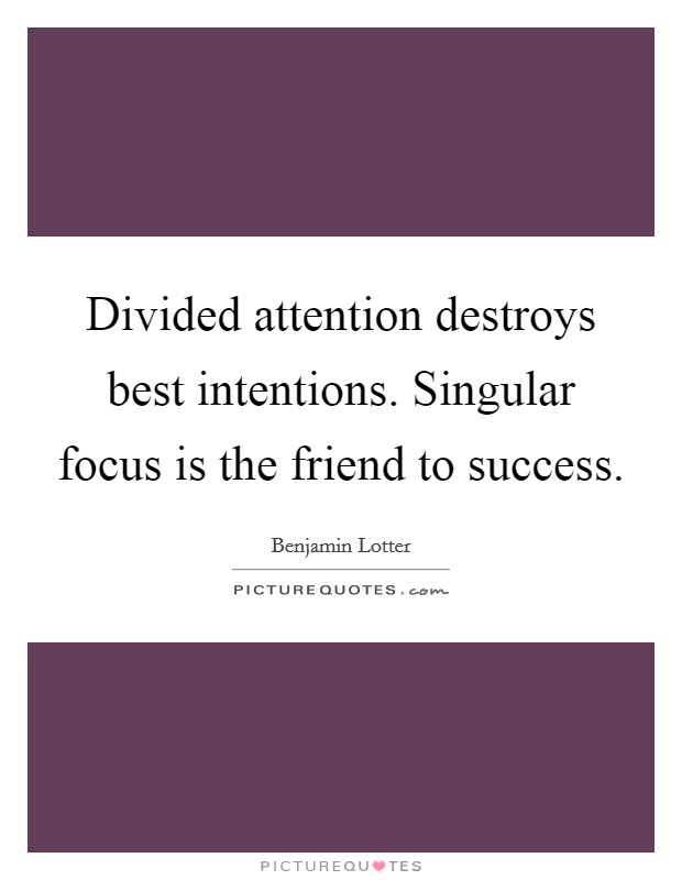 Divided attention destroys best intentions. Singular focus is the friend to success Picture Quote #1
