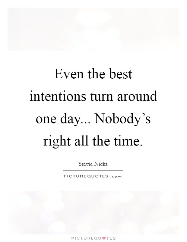 Even the best intentions turn around one day... Nobody's right all the time Picture Quote #1