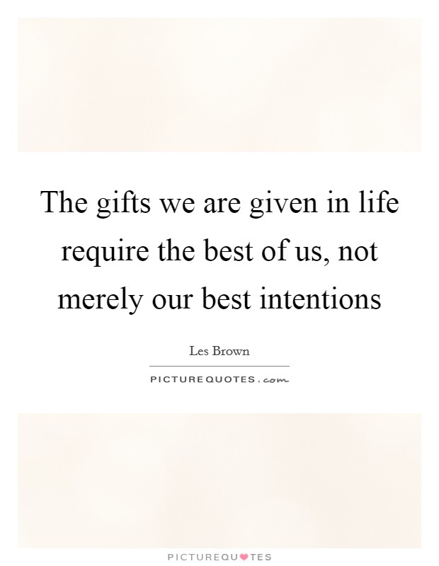 The gifts we are given in life require the best of us, not merely our best intentions Picture Quote #1