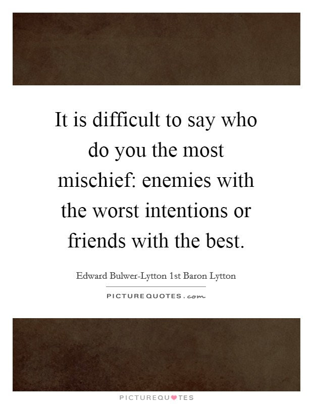 It is difficult to say who do you the most mischief: enemies with the worst intentions or friends with the best Picture Quote #1