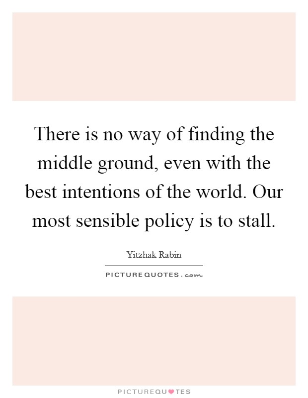 There is no way of finding the middle ground, even with the best intentions of the world. Our most sensible policy is to stall. Picture Quote #1