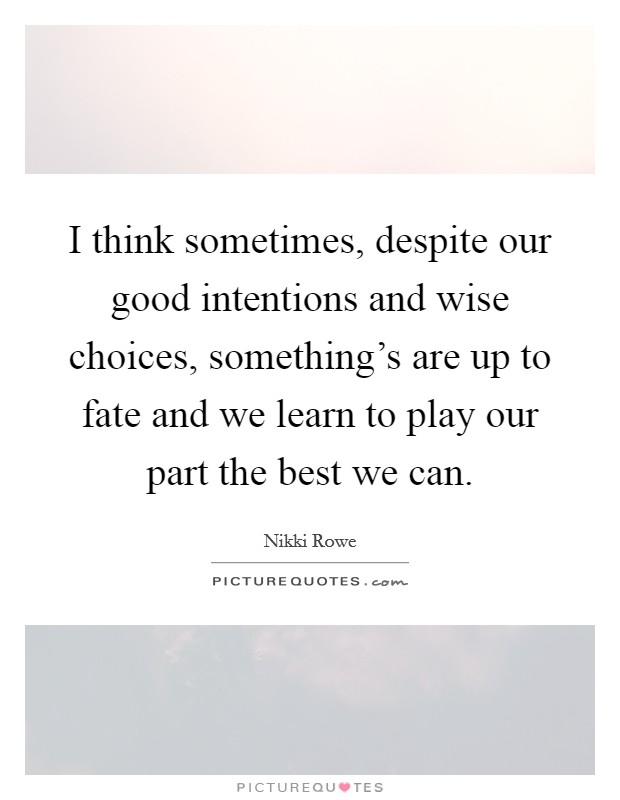 I think sometimes, despite our good intentions and wise choices, something's are up to fate and we learn to play our part the best we can Picture Quote #1