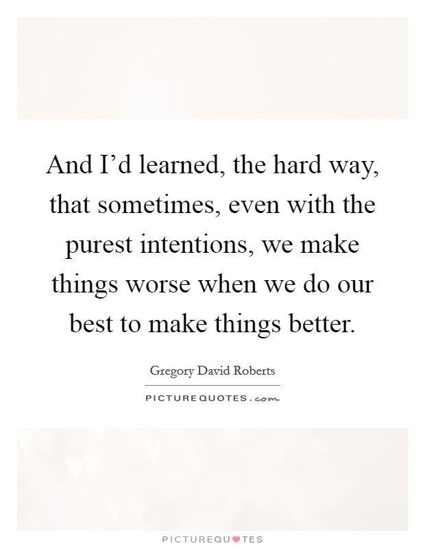 And I'd learned, the hard way, that sometimes, even with the purest intentions, we make things worse when we do our best to make things better Picture Quote #1