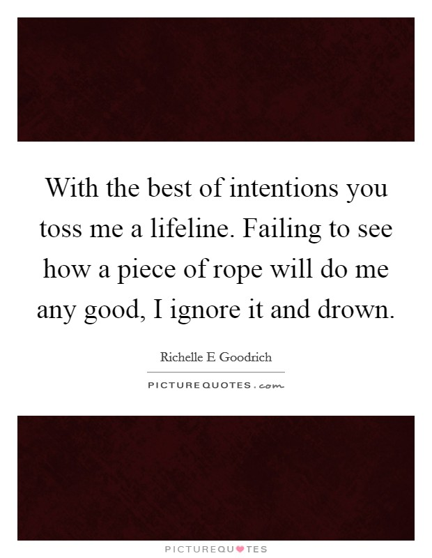 With the best of intentions you toss me a lifeline. Failing to see how a piece of rope will do me any good, I ignore it and drown Picture Quote #1