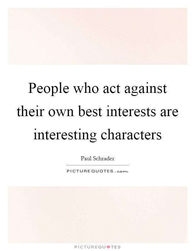 People who act against their own best interests are interesting characters Picture Quote #1