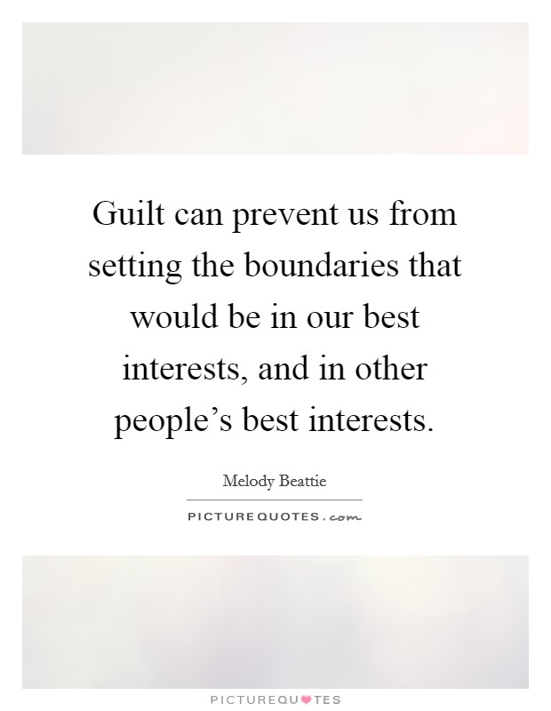 Guilt can prevent us from setting the boundaries that would be in our best interests, and in other people's best interests Picture Quote #1