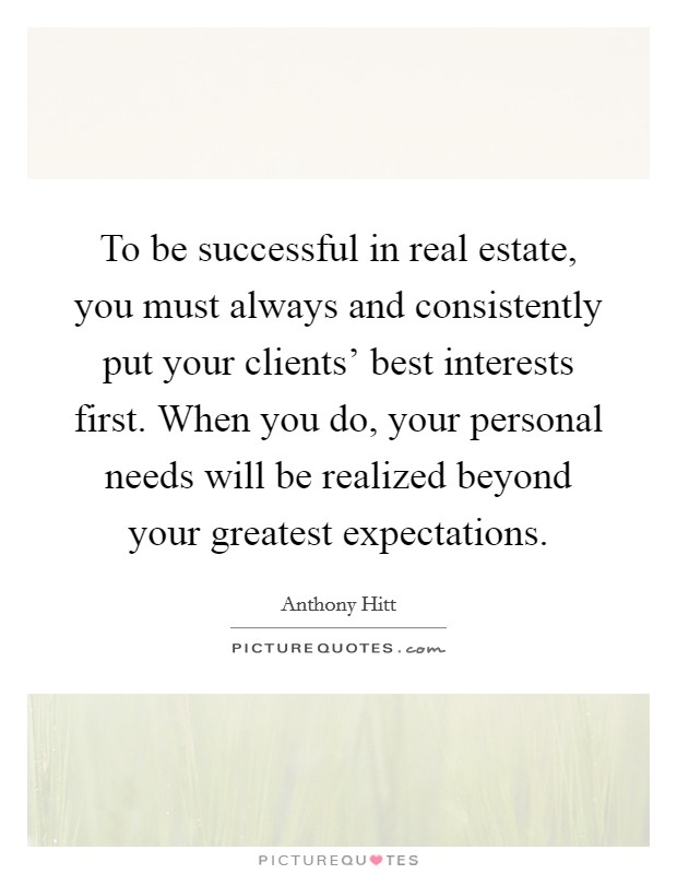 To be successful in real estate, you must always and consistently put your clients' best interests first. When you do, your personal needs will be realized beyond your greatest expectations Picture Quote #1