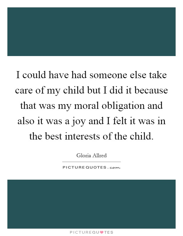 I could have had someone else take care of my child but I did it because that was my moral obligation and also it was a joy and I felt it was in the best interests of the child Picture Quote #1