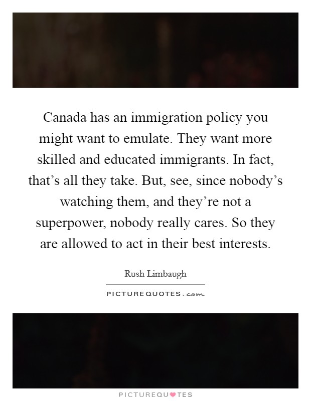 Canada has an immigration policy you might want to emulate. They want more skilled and educated immigrants. In fact, that's all they take. But, see, since nobody's watching them, and they're not a superpower, nobody really cares. So they are allowed to act in their best interests Picture Quote #1