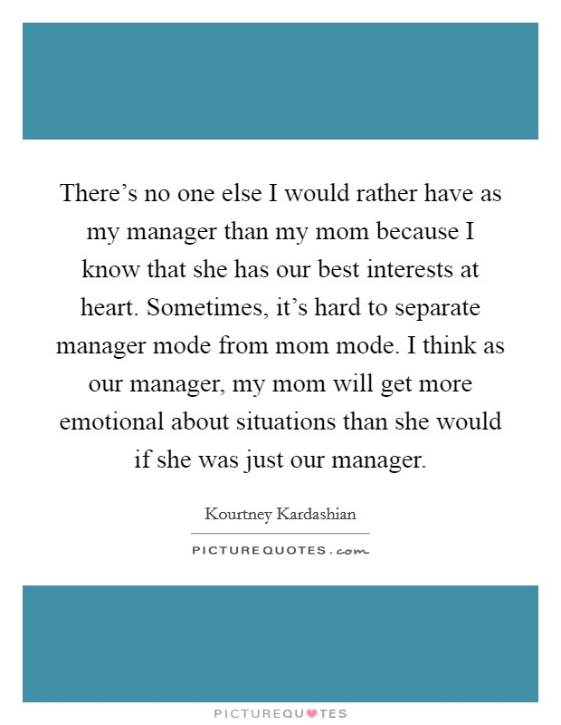 There's no one else I would rather have as my manager than my mom because I know that she has our best interests at heart. Sometimes, it's hard to separate manager mode from mom mode. I think as our manager, my mom will get more emotional about situations than she would if she was just our manager Picture Quote #1