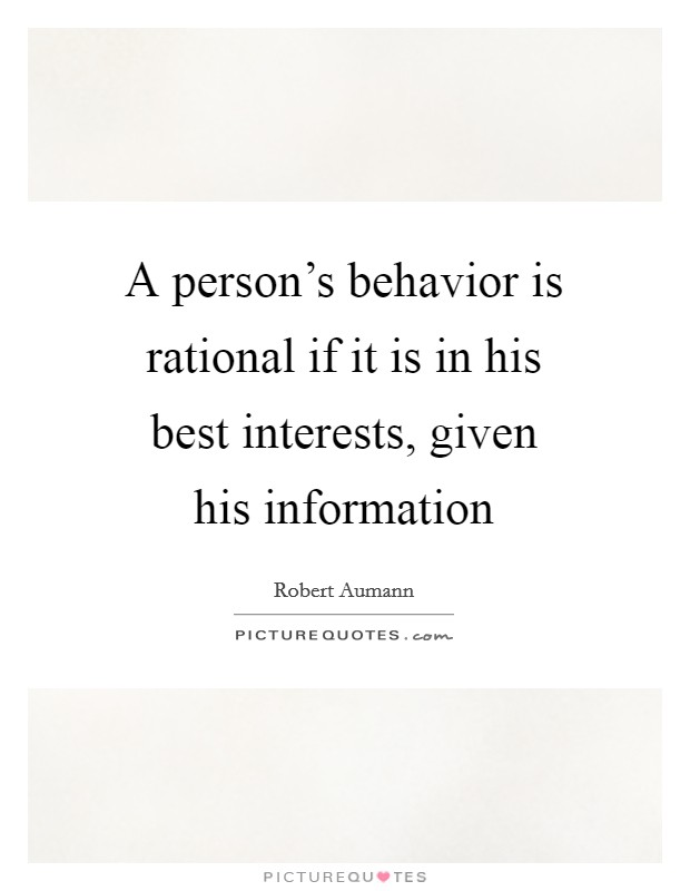A person's behavior is rational if it is in his best interests, given his information Picture Quote #1