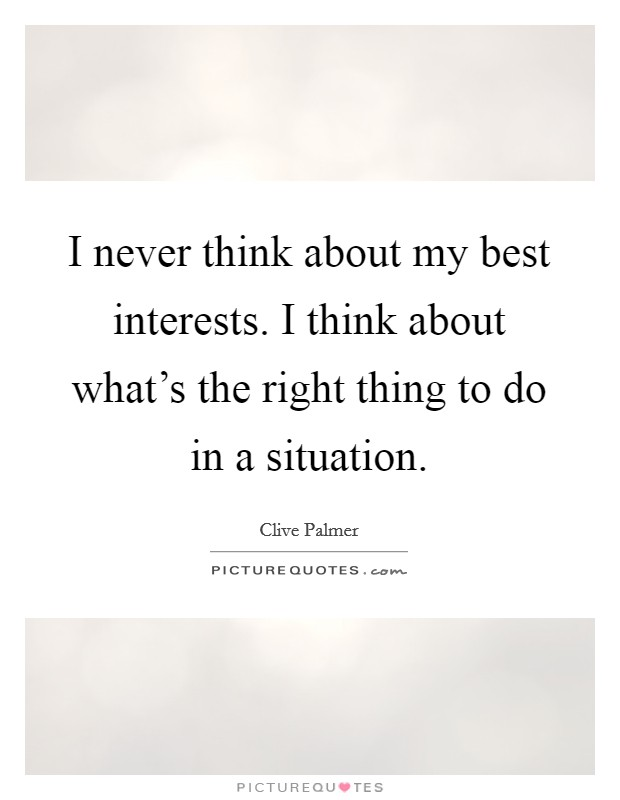 I never think about my best interests. I think about what's the right thing to do in a situation Picture Quote #1