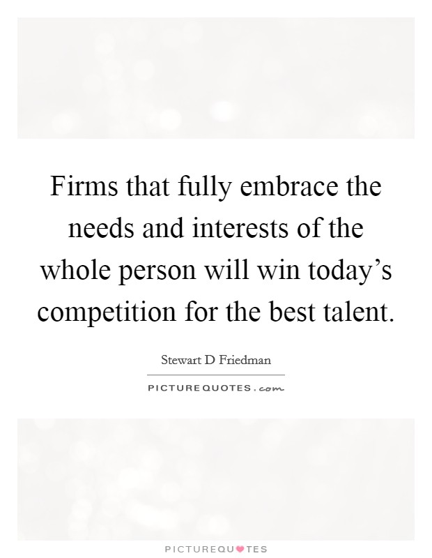 Firms that fully embrace the needs and interests of the whole person will win today's competition for the best talent Picture Quote #1