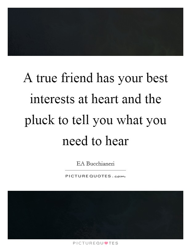 A true friend has your best interests at heart and the pluck to tell you what you need to hear Picture Quote #1