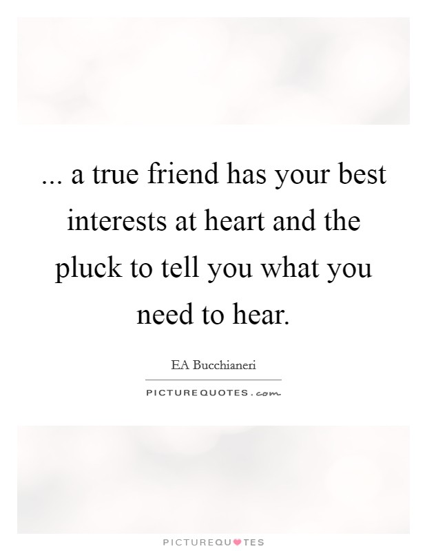 ... a true friend has your best interests at heart and the pluck to tell you what you need to hear Picture Quote #1