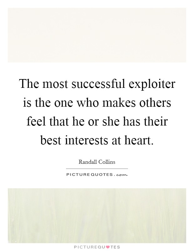 The most successful exploiter is the one who makes others feel that he or she has their best interests at heart Picture Quote #1