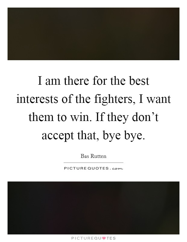 I am there for the best interests of the fighters, I want them to win. If they don't accept that, bye bye Picture Quote #1