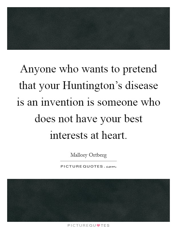 Anyone who wants to pretend that your Huntington's disease is an invention is someone who does not have your best interests at heart Picture Quote #1