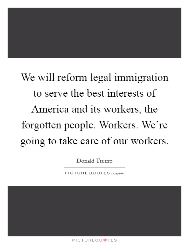 We will reform legal immigration to serve the best interests of America and its workers, the forgotten people. Workers. We're going to take care of our workers Picture Quote #1