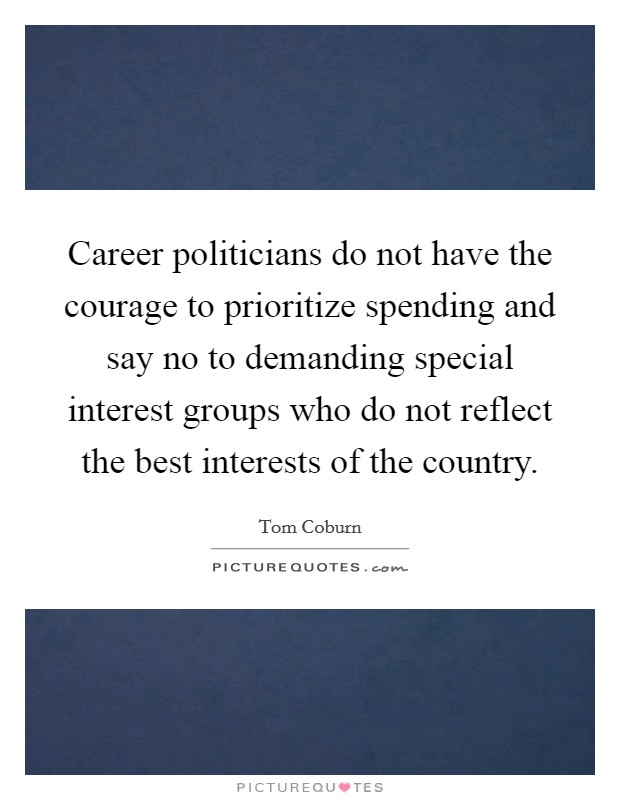 Career politicians do not have the courage to prioritize spending and say no to demanding special interest groups who do not reflect the best interests of the country Picture Quote #1