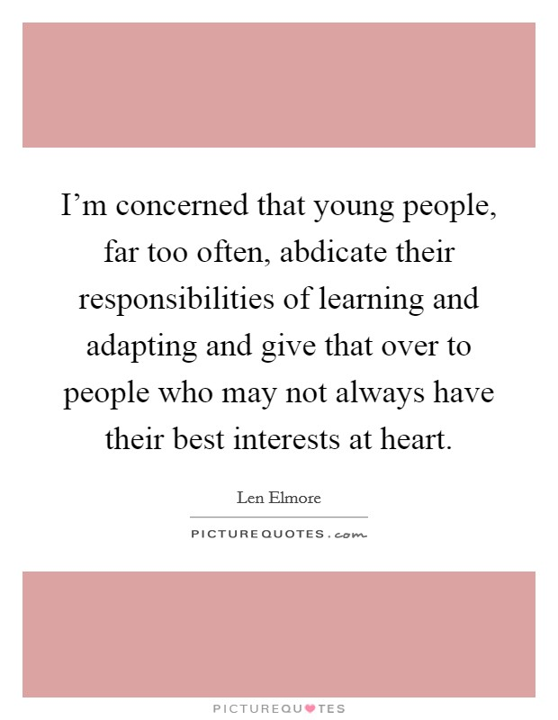 I'm concerned that young people, far too often, abdicate their responsibilities of learning and adapting and give that over to people who may not always have their best interests at heart Picture Quote #1