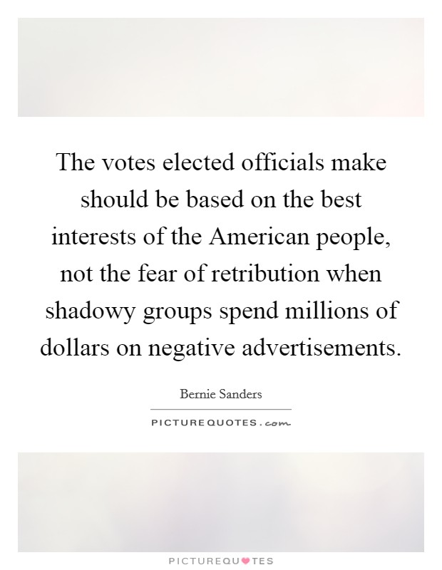The votes elected officials make should be based on the best interests of the American people, not the fear of retribution when shadowy groups spend millions of dollars on negative advertisements Picture Quote #1