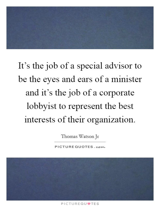 It's the job of a special advisor to be the eyes and ears of a minister and it's the job of a corporate lobbyist to represent the best interests of their organization Picture Quote #1