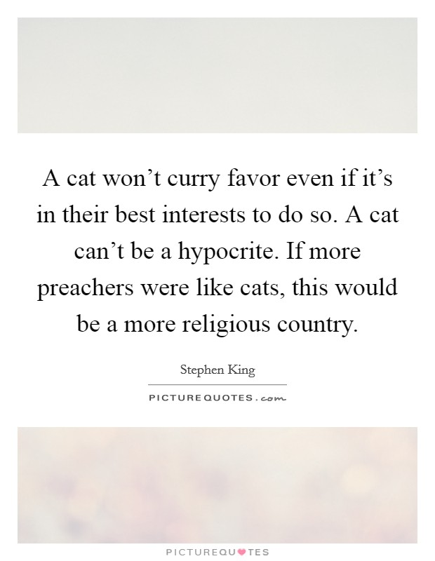 A cat won't curry favor even if it's in their best interests to do so. A cat can't be a hypocrite. If more preachers were like cats, this would be a more religious country Picture Quote #1