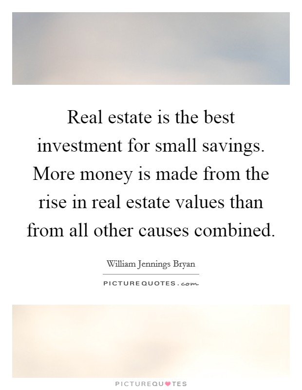 Real estate is the best investment for small savings. More money is made from the rise in real estate values than from all other causes combined Picture Quote #1