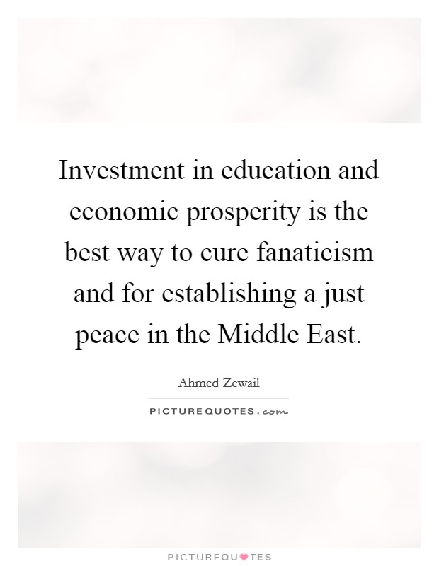 Investment in education and economic prosperity is the best way to cure fanaticism and for establishing a just peace in the Middle East. Picture Quote #1