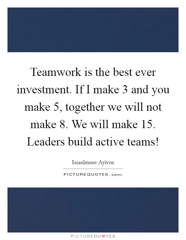 Teamwork is the best ever investment. If I make 3 and you make 5, together we will not make 8. We will make 15. Leaders build active teams! Picture Quote #1